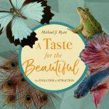 A Taste for the Beautiful The Evolution of Attraction, Michael J. Ryan