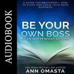 Be Your Own Boss as an Independent Author A guide for beginners––How to start and grow your book business, Ann Omasta