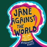 Jane Against the World Roe v. Wade and the Fight for Reproductive Rights, Karen Blumenthal