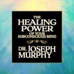 The Healing Power of Your Subconscious Mind, Joseph Murphy