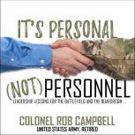 It's Personal, Not Personnel Leadership Lessons for the Battlefield and the Boardroom, Colonel Rob Campbell