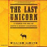 The Last Unicorn A Search for One of Earth's Rarest Creatures, William deBuys