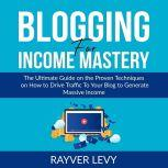 Blogging for Income Mastery The Ultimate Guide on the Proven Techniques on How to Drive Traffic To Your Blog to Generate Massive Income, Rayver Levy