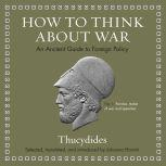 How to Think about War An Ancient Guide to Foreign Policy, Thucydides
