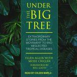Under the Big Tree Extraordinary Stories from the Movement to End Neglected Tropical Diseases, Ellen Agler