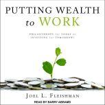Putting Wealth to Work Philanthropy for Today or Investing for Tomorrow?, Joel L. Fleishman