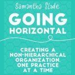 Going Horizontal Creating a Non-Hierarchical Organization, One Practice at a Time, Samantha Slade