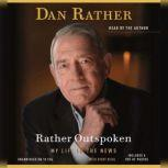 Rather Outspoken My Life in the News, Dan Rather