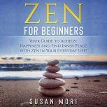 Zen for Beginners Your Guide to Achieving Happiness and Finding Inner Peace with Zen in Your Everyday Life, Susan Mori