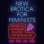 New Erotica for Feminists Satirical Fantasies of Love, Lust, and Equal Pay, Caitlin Kunkel