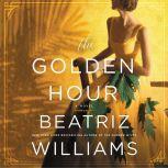 The Golden Hour A Novel, Beatriz Williams