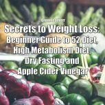 Secrets to Weight Loss: Beginner Guide to 52 Diet, High Metabolism Diet, Dry Fasting and Apple Cider Vinegar, Greenleatherr
