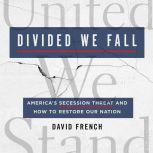 Divided We Fall America's Secession Threat and How to Restore Our Nation, David French