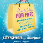 How to Shop for Free Shopping Secrets for Smart Women Who Love to Get Something for Nothing, Samantha Rose