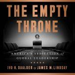 The Empty Throne America's Abdication of Global Leadership, Ivo H. Daalder