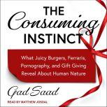 The Consuming Instinct What Juicy Burgers, Ferraris, Pornography, and Gift Giving Reveal About Human Nature, Gad Saad