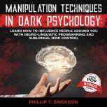 Manipulation Techniques in Dark Psychology Learn How to Influence People Around You with Neuro-Linguistic Programming and Subliminal Mind Control, Phillip T. Erickson