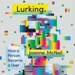 Lurking How a Person Became a User, Joanne McNeil