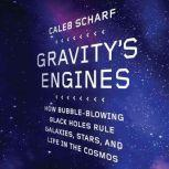 Gravity's Engines How Bubble-Blowing Black Holes Rule Galaxies, Stars, and Life in the Cosmos, Caleb Scharf