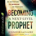 Becoming a Next-Level Prophet An Invitation to Increase in Your Gift, Jennifer LeClaire