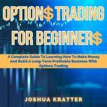 Options Trading For Beginners: A Complete Guide To Learning How To Make Money And Build A Long-Term Profitable Business With Options Trading, Joshua Kratter