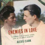 Enemies in Love A German POW, a Black Nurse, and an Unlikely Romance, Alexis Clark