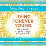 Living Forever Young The 10 Secrets to Optimal Strength, Energy & Vitality, Skip Archimedes