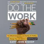 Do the Work The Official Unrepentant, Ass-Kicking, No-Kidding, Change-Your-Life Sidekick to Unfu*k Yourself, Gary John Bishop