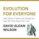 Evolution for Everyone How Darwin's Theory Can Change the Way We Think About Our Lives, David Sloan Wilson