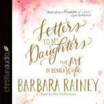 Letters to My Daughters The Art of Being a Wife, Barbara Rainey