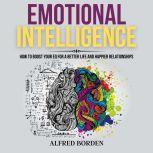 Emotional Intelligence How to Boost Your EQ for a Better Life and Happier relationships, Alfred Borden