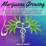 Marijuana Growing Learn How To Plant and Grow your Cannabis Weed, Indoors and Outdoors. A Beginners Guide for Medical and Personal Cannabis Cultivation, Oscar Kemp