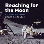 Reaching for the Moon Short History of the Space Race, Roger D. Launius