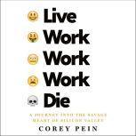 Live Work Work Work Die A Journey into the Savage Heart of Silicon Valley, Corey Pein