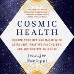 Cosmic Health Unlock Your Healing Magic with Astrology, Positive Psychology, and Integrative Wellness, Jennifer Racioppi