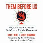 Them Before Us Why We Need a Global Children's Rights Movement, Katy Faust/Stacy Manning