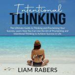 Intentional Thinking: The Ultimate Guide to Thinking and Proclaiming Your Success, Learn How You Can Use the Art of Proclaiming and Intentional Thinking to Achieve Success in Life, Liam Rabers