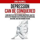 Depression Can Be Conquered Learn How To Get Free of Chronic Unhappiness. Enjoy the Step by Step Program to Beat Depression with Meditation, Breathing, Reiki and Shamanic Healing, Luna Maxwell