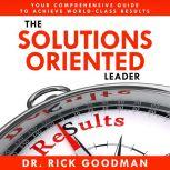 The Solutions Oriented Leader, Dr. Rick Goodman