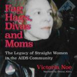 Fag Hags, Divas and Moms The Legacy of Straight Women in the AIDS Community, Victoria Noe