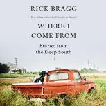 Where I Come From Stories from the Deep South, Rick Bragg