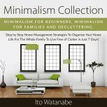 Minimalism Collection Minimalism for Beginners, Minimalism for Families and Decluttering. Step by Step Home Management Strategies to Organize Your Home Life for the Whole Family to Live Free of Clutter in Just 7 Days!, Ito Watanabe