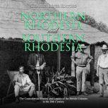 Northern Rhodesia and Southern Rhodesia: The Controversial History and Legacy of the British Colonies in the 20th Century, Charles River Editors