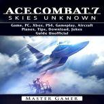 Ace Combat 7 Skies Unknown Game, PC, Xbox, PS4, Gameplay, Aircraft, Planes, Tips, Download, Jokes, Guide  Unofficial, Master Gamer