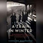 A Train in Winter A Story of Resistance, Friendship, and Survival, Caroline Moorehead