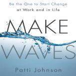 Make Waves Be the One to Start Change at Work and in Life, Patti Johnson