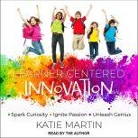 Learner-Centered Innovation Spark Curiosity, Ignite Passion and Unleash Genius, Dr. Katie Martin