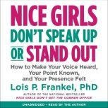 Nice Girls Don't Speak Up or Stand Out How to Make Your Voice Heard, Your Point Known, and Your Presence Felt, Lois P. Frankel