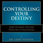 Controlling Your Destiny How To Make This Day Your Day Of Beginning, Dr. Larry Iverson