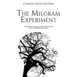 Milgram Experiment, The: The History and Legacy of the Controversial Social Psychology Experiment, Charles River Editors